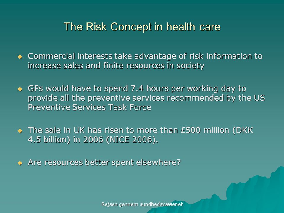 The Risk Concept in health care  Commercial interests take advantage of risk information to increase sales and finite resources in society  GPs would have to spend 7.4 hours per working day to provide all the preventive services recommended by the US Preventive Services Task Force  The sale in UK has risen to more than £500 million (DKK 4.5 billion) in 2006 (NICE 2006).