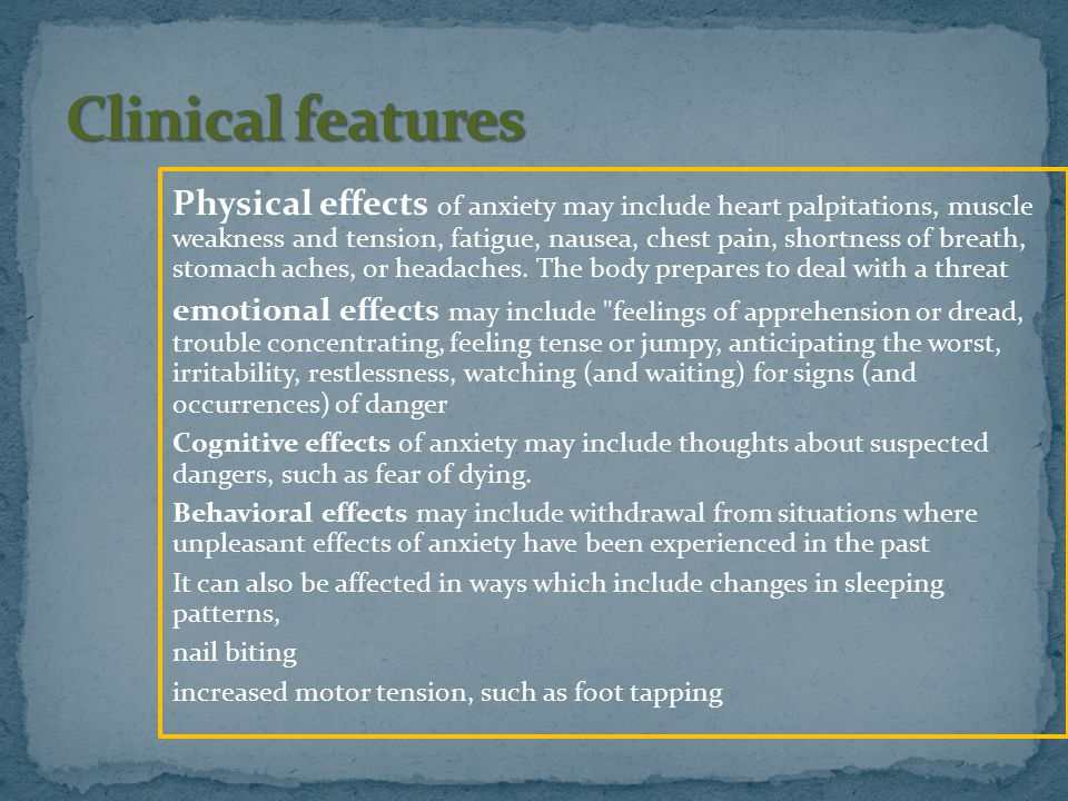 Physical effects of anxiety may include heart palpitations, muscle weakness and tension, fatigue, nausea, chest pain, shortness of breath, stomach ach