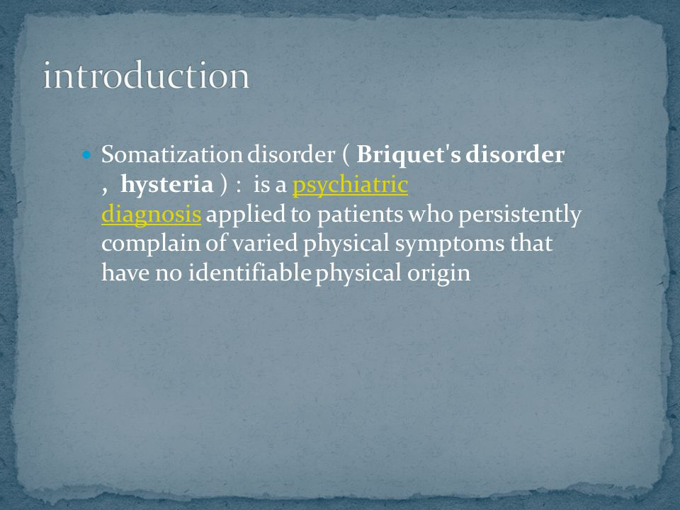 Somatization disorder ( Briquet s disorder, hysteria ) : is a psychiatric diagnosis applied to patients who persistently complain of varied physical symptoms that have no identifiable physical originpsychiatric diagnosis