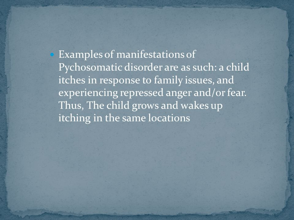 Examples of manifestations of Pychosomatic disorder are as such: a child itches in response to family issues, and experiencing repressed anger and/or fear.