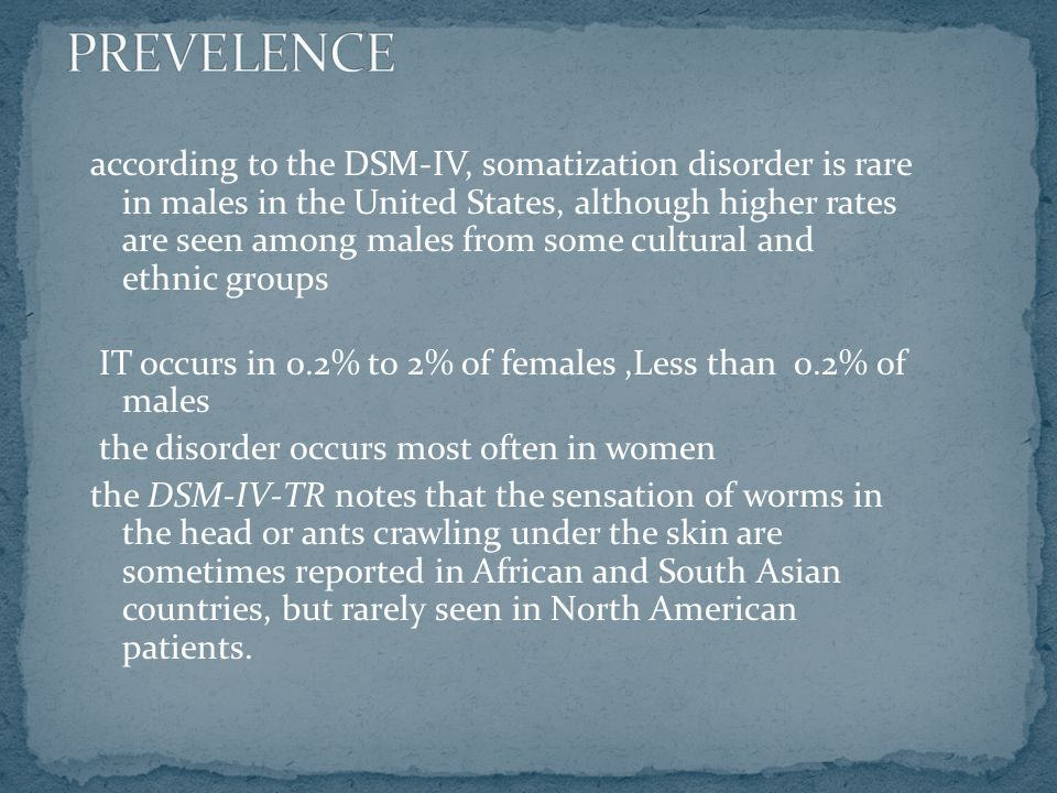 according to the DSM-IV, somatization disorder is rare in males in the United States, although higher rates are seen among males from some cultural and ethnic groups IT occurs in 0.2% to 2% of females,Less than 0.2% of males the disorder occurs most often in women the DSM-IV-TR notes that the sensation of worms in the head or ants crawling under the skin are sometimes reported in African and South Asian countries, but rarely seen in North American patients.