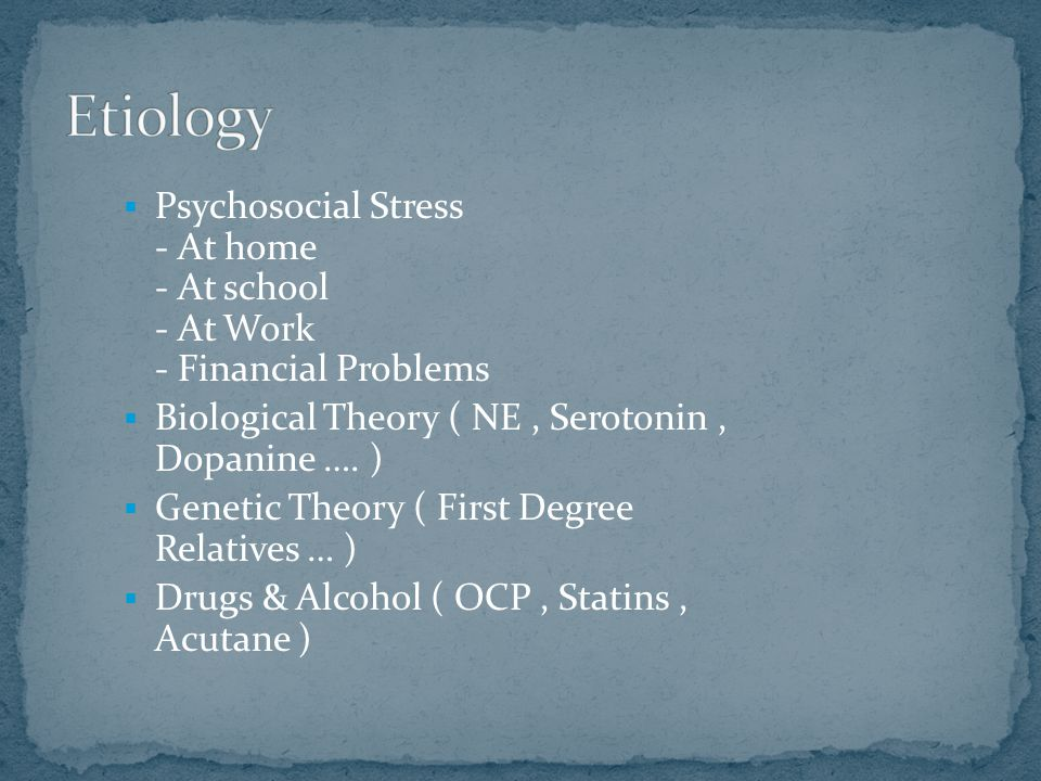  Psychosocial Stress - At home - At school - At Work - Financial Problems  Biological Theory ( NE, Serotonin, Dopanine …. )  Genetic Theory ( First