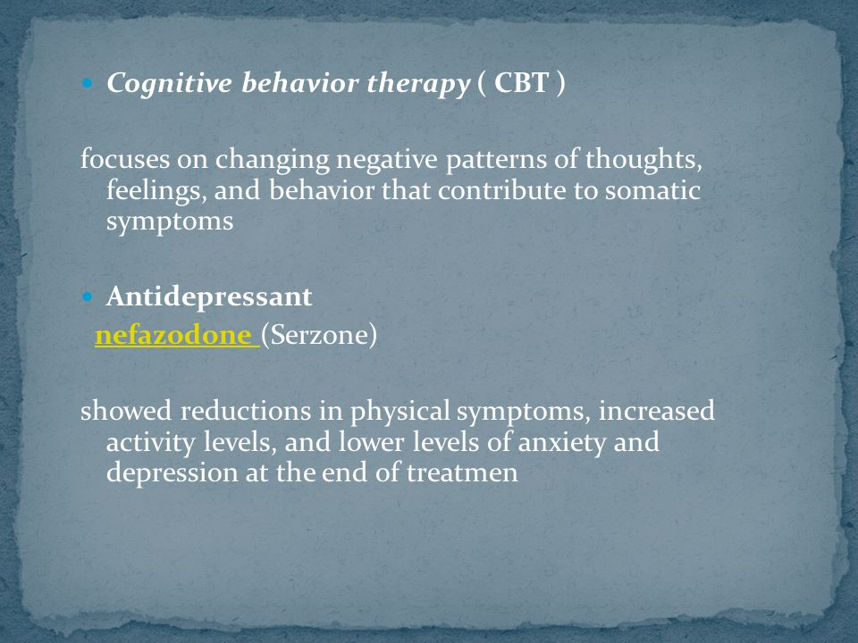 Cognitive behavior therapy ( CBT ) focuses on changing negative patterns of thoughts, feelings, and behavior that contribute to somatic symptoms Antidepressant nefazodone (Serzone)nefazodone showed reductions in physical symptoms, increased activity levels, and lower levels of anxiety and depression at the end of treatmen