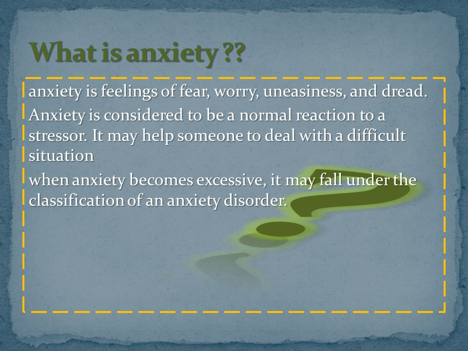anxiety is feelings of fear, worry, uneasiness, and dread. Anxiety is considered to be a normal reaction to a stressor. It may help someone to deal wi
