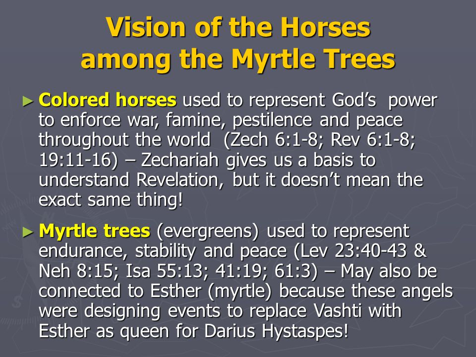 Vision of the Horses among the Myrtle Trees ► Colored horses used to represent God's power to enforce war, famine, pestilence and peace throughout the world (Zech 6:1-8; Rev 6:1-8; 19:11-16) – Zechariah gives us a basis to understand Revelation, but it doesn't mean the exact same thing.