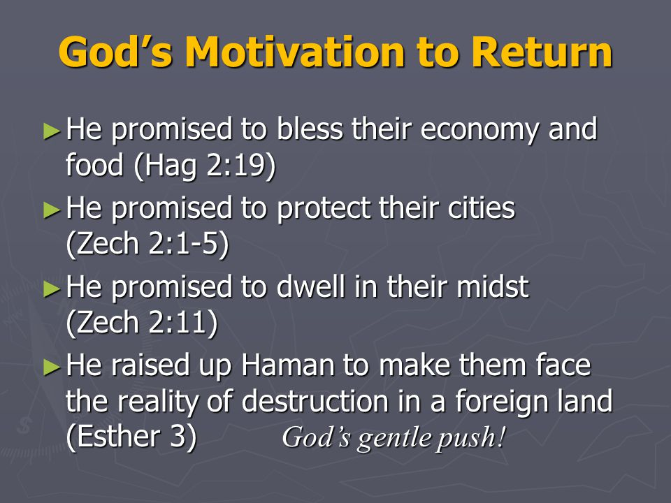 God's Motivation to Return ► He promised to bless their economy and food (Hag 2:19) ► He promised to protect their cities (Zech 2:1-5) ► He promised to dwell in their midst (Zech 2:11) ► He raised up Haman to make them face the reality of destruction in a foreign land (Esther 3) God's gentle push!