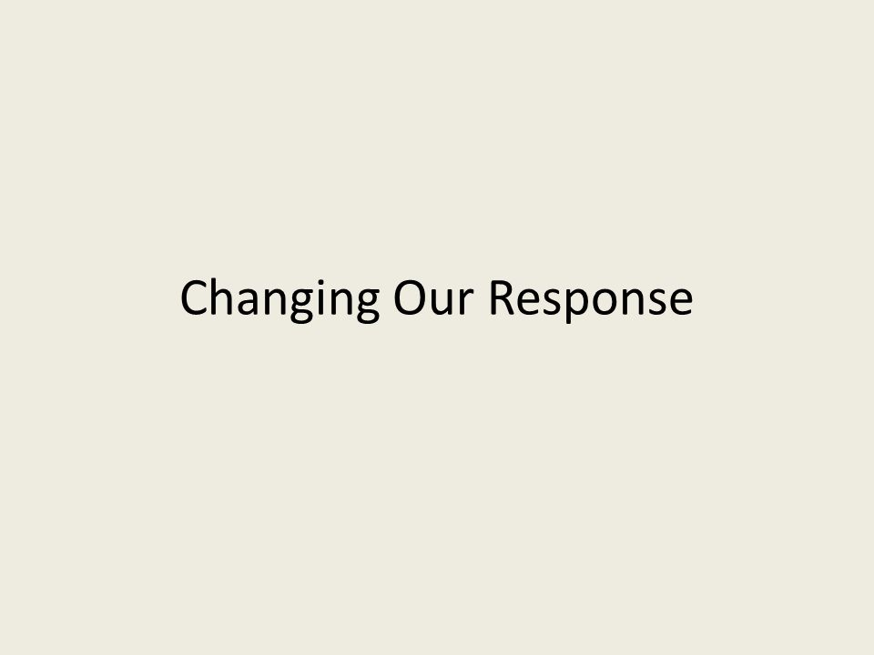 Changing Our Response