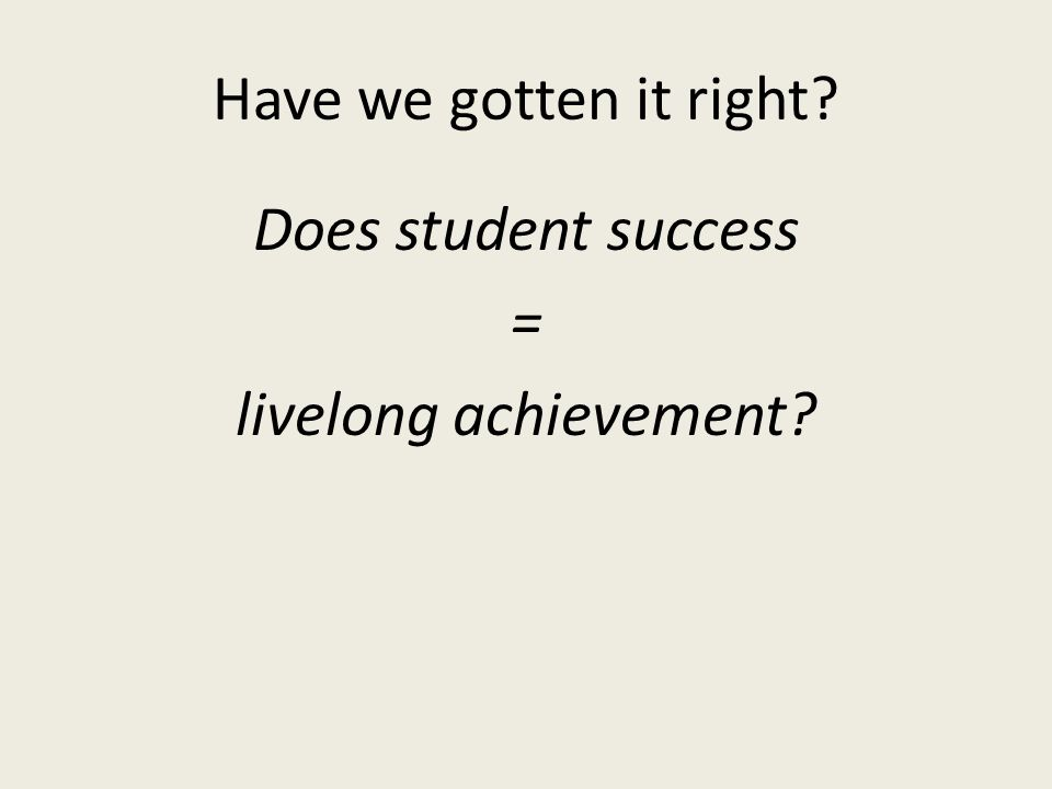 Have we gotten it right? Does student success = livelong achievement?