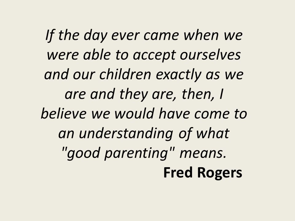 If the day ever came when we were able to accept ourselves and our children exactly as we are and they are, then, I believe we would have come to an understanding of what good parenting means.