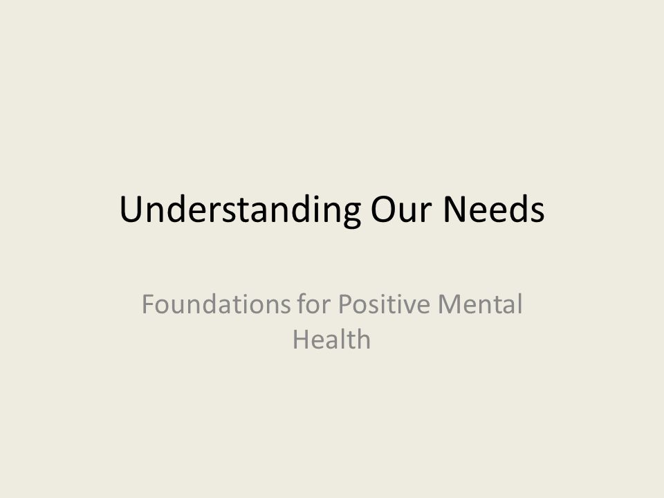 Understanding Our Needs Foundations for Positive Mental Health