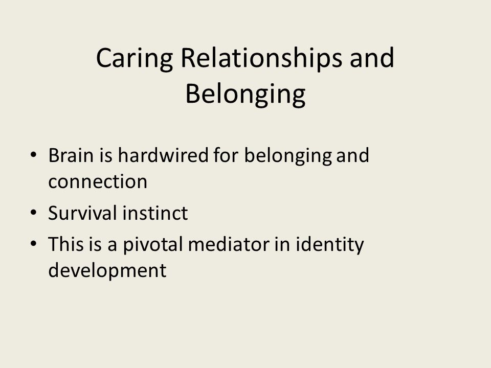 Caring Relationships and Belonging Brain is hardwired for belonging and connection Survival instinct This is a pivotal mediator in identity development