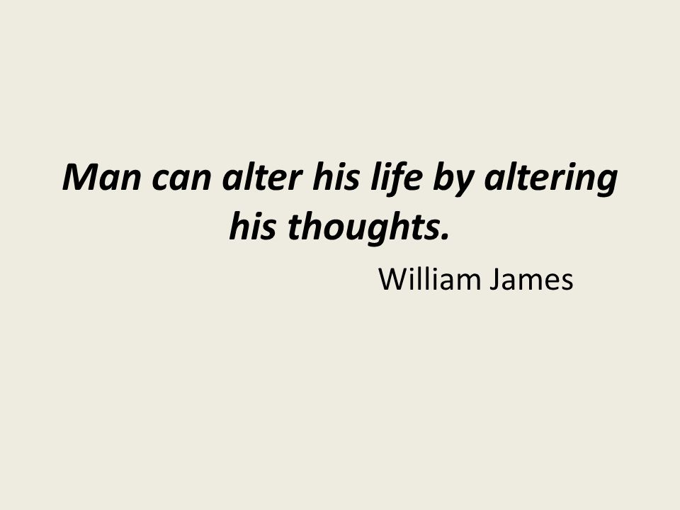 Man can alter his life by altering his thoughts. William James