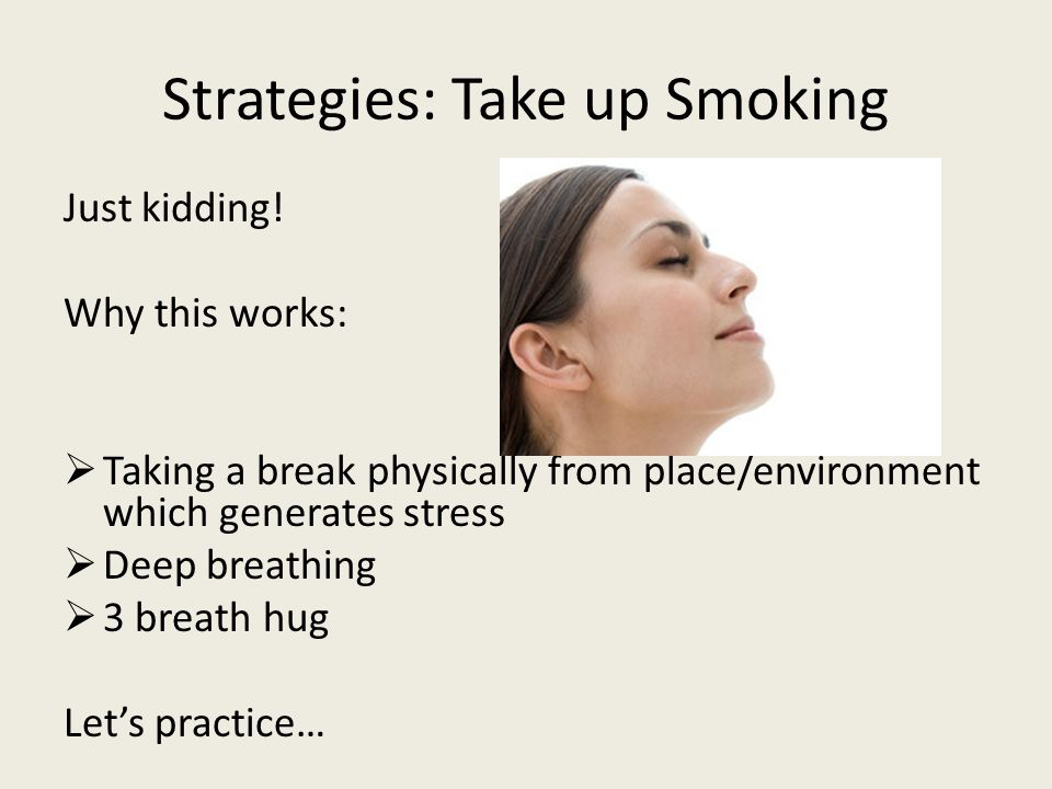 Strategies: Take up Smoking Just kidding.