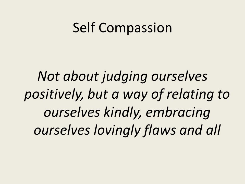Self Compassion Not about judging ourselves positively, but a way of relating to ourselves kindly, embracing ourselves lovingly flaws and all