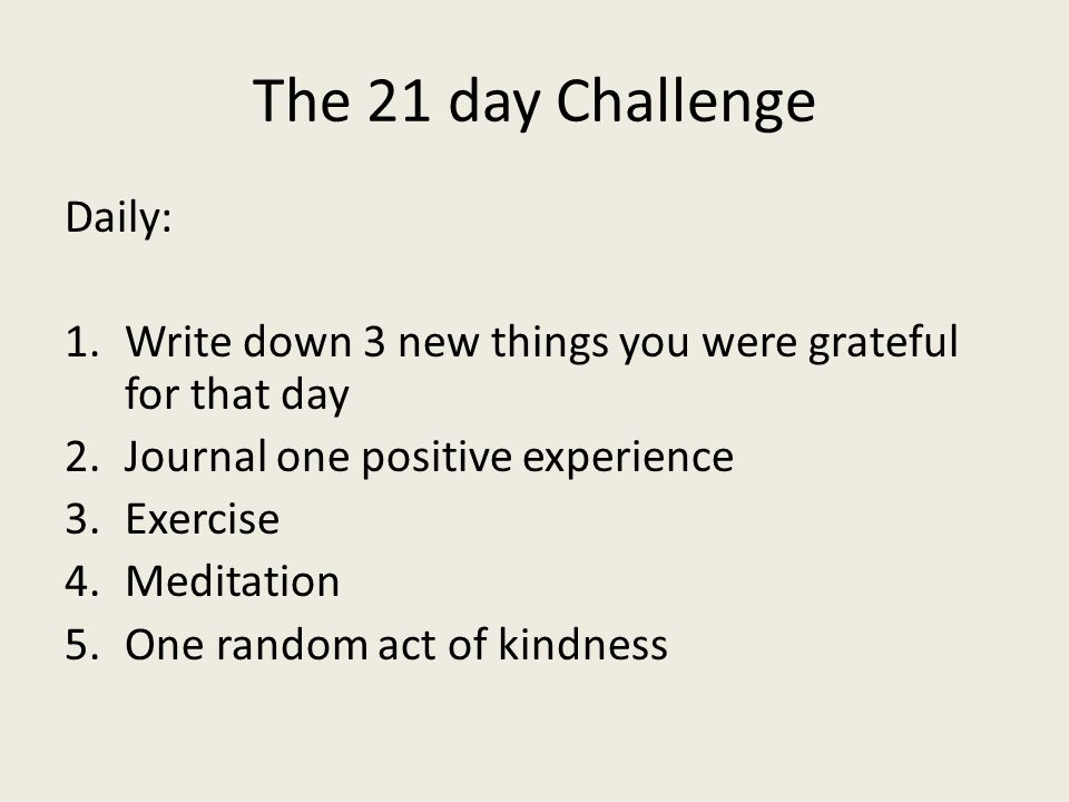 The 21 day Challenge Daily: 1.Write down 3 new things you were grateful for that day 2.Journal one positive experience 3.Exercise 4.Meditation 5.One random act of kindness
