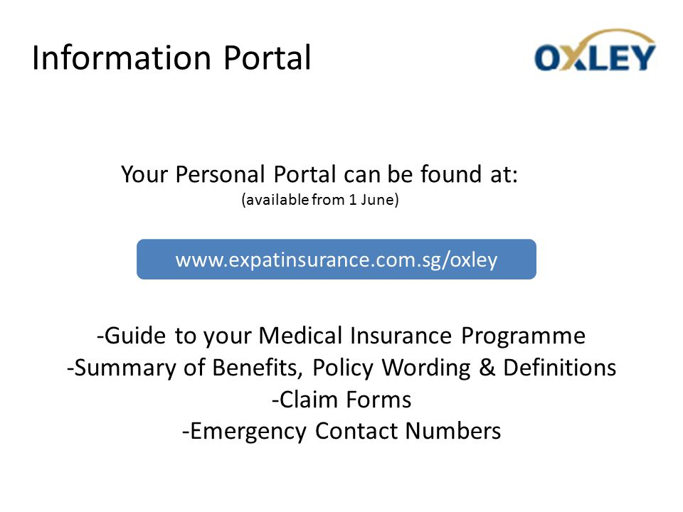 Information Portal Your Personal Portal can be found at: (available from 1 June) -Guide to your Medical Insurance Programme -Summary of Benefits, Policy Wording & Definitions -Claim Forms -Emergency Contact Numbers www.expatinsurance.com.sg/oxley