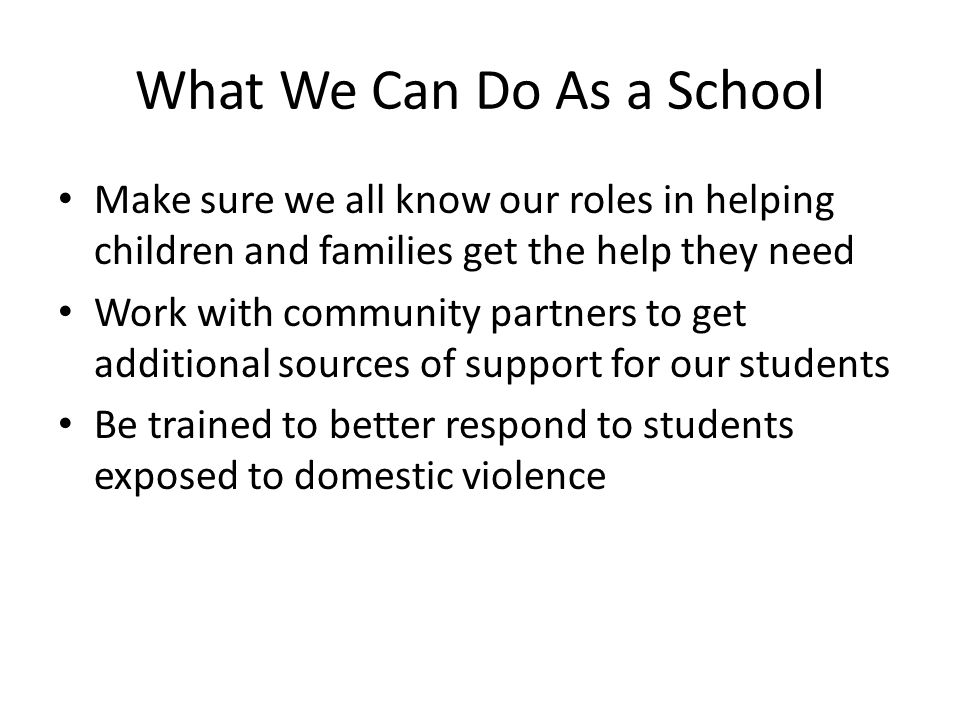 What We Can Do As a School Make sure we all know our roles in helping children and families get the help they need Work with community partners to get additional sources of support for our students Be trained to better respond to students exposed to domestic violence