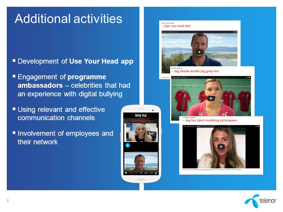 Additional activities  Development of Use Your Head app  Engagement of programme ambassadors – celebrities that had an experience with digital bullying  Using relevant and effective communication channels  Involvement of employees and their network 6