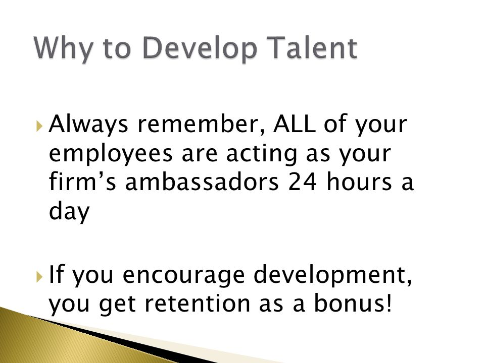  Always remember, ALL of your employees are acting as your firm's ambassadors 24 hours a day  If you encourage development, you get retention as a bonus!