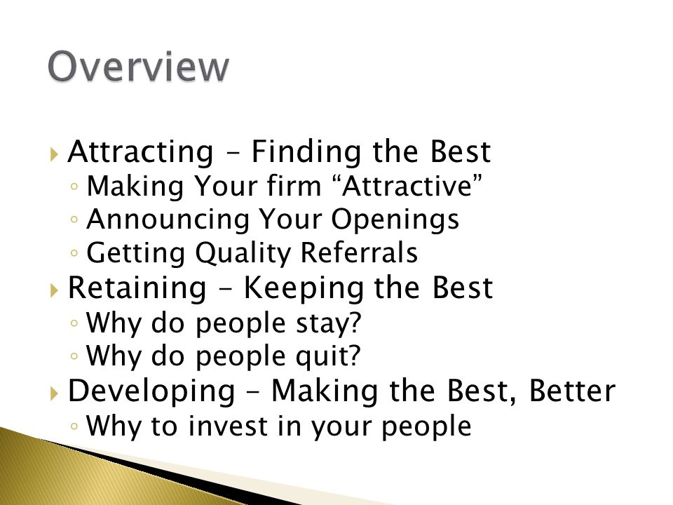  Attracting – Finding the Best ◦ Making Your firm Attractive ◦ Announcing Your Openings ◦ Getting Quality Referrals  Retaining – Keeping the Best ◦ Why do people stay.