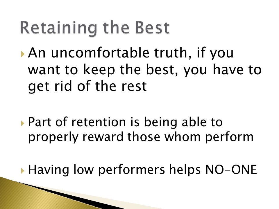  An uncomfortable truth, if you want to keep the best, you have to get rid of the rest  Part of retention is being able to properly reward those whom perform  Having low performers helps NO-ONE