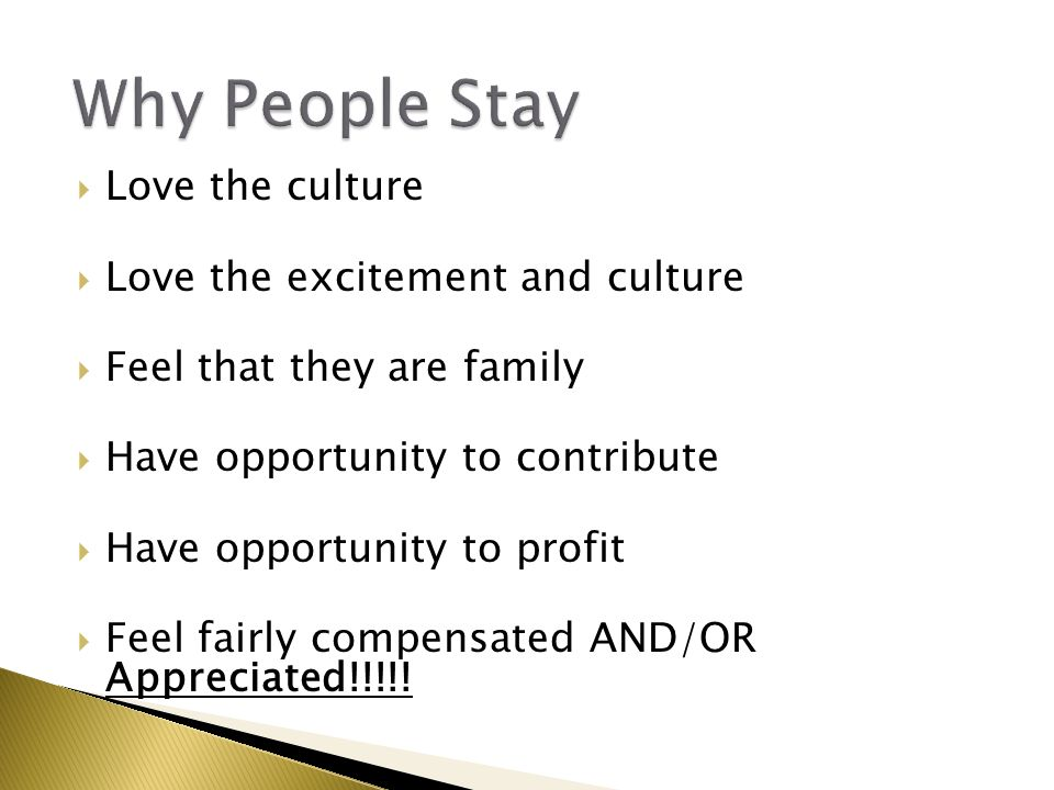  Love the culture  Love the excitement and culture  Feel that they are family  Have opportunity to contribute  Have opportunity to profit  Feel fairly compensated AND/OR Appreciated!!!!!