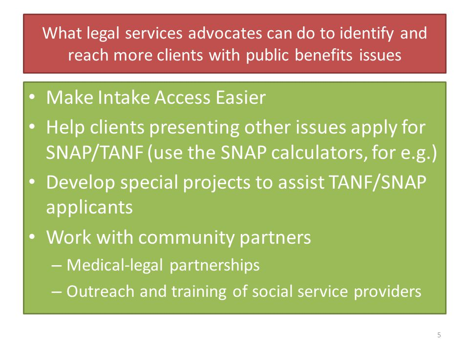 What legal services advocates can do to identify and reach more clients with public benefits issues Make Intake Access Easier Help clients presenting other issues apply for SNAP/TANF (use the SNAP calculators, for e.g.) Develop special projects to assist TANF/SNAP applicants Work with community partners – Medical-legal partnerships – Outreach and training of social service providers 5