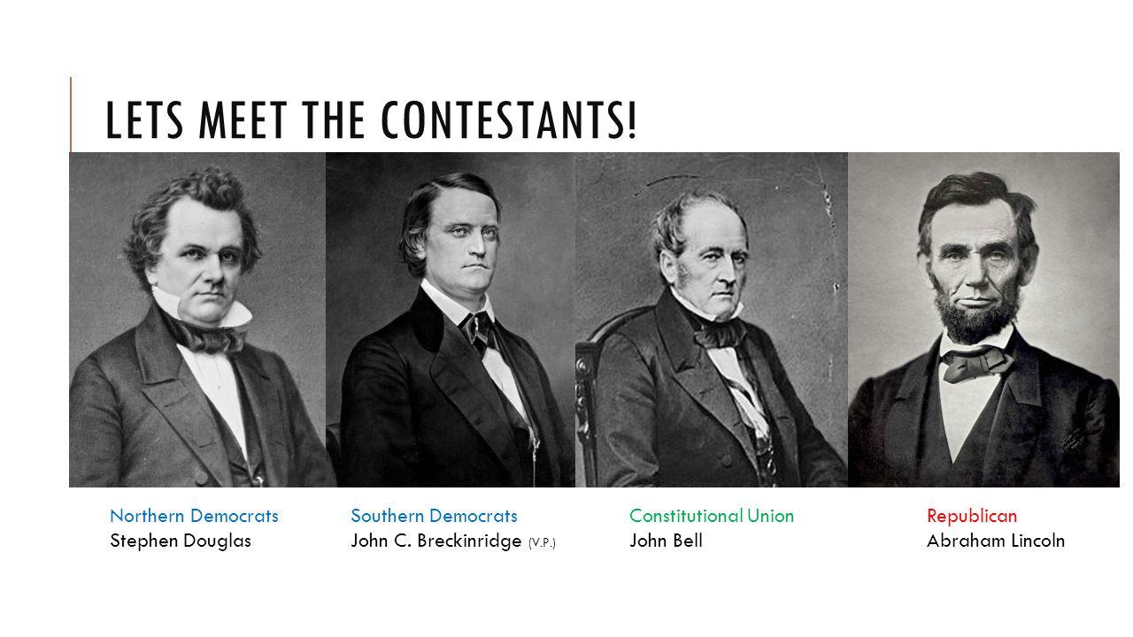 LETS MEET THE CONTESTANTS. Northern Democrats Stephen Douglas Southern Democrats John C.