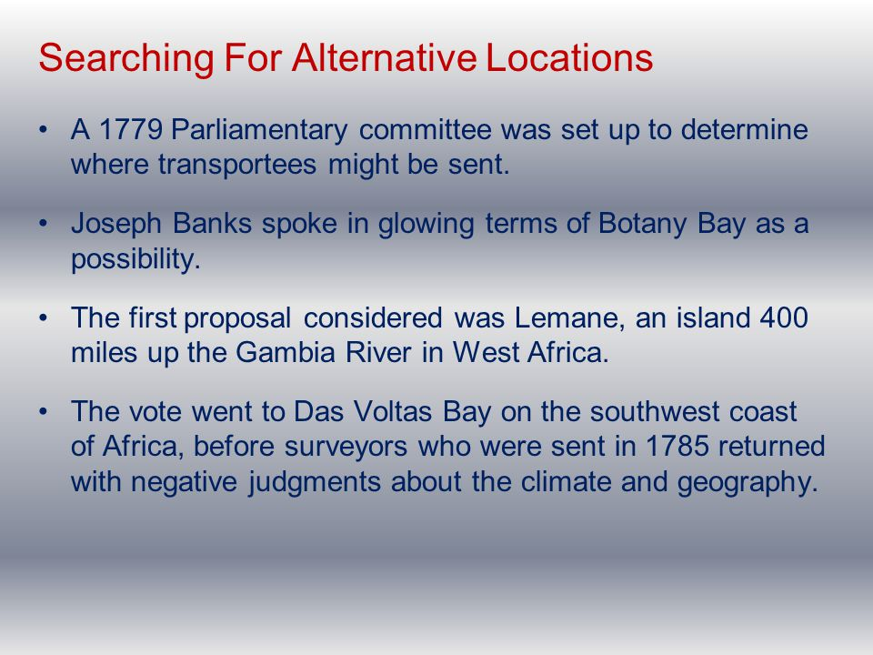 Searching For Alternative Locations A 1779 Parliamentary committee was set up to determine where transportees might be sent. Joseph Banks spoke in glo