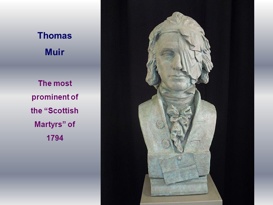 "Thomas Muir The most prominent of the ""Scottish Martyrs"" of 1794"