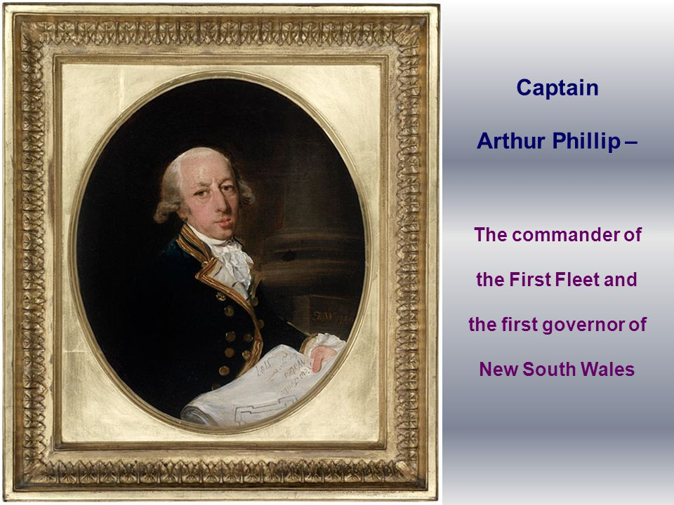 Captain Arthur Phillip – The commander of the First Fleet and the first governor of New South Wales