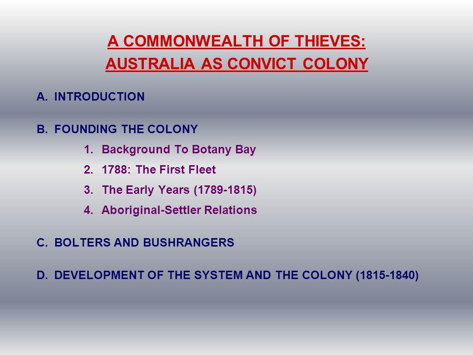 A COMMONWEALTH OF THIEVES: AUSTRALIA AS CONVICT COLONY A.INTRODUCTION B.FOUNDING THE COLONY 1.Background To Botany Bay 2.1788: The First Fleet 3.The E