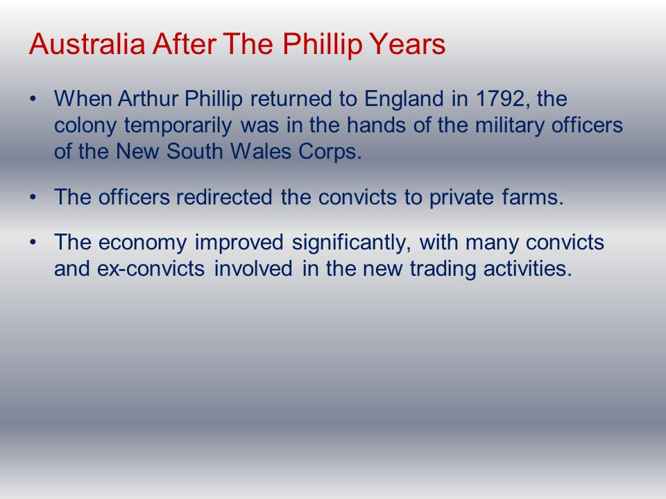Australia After The Phillip Years When Arthur Phillip returned to England in 1792, the colony temporarily was in the hands of the military officers of