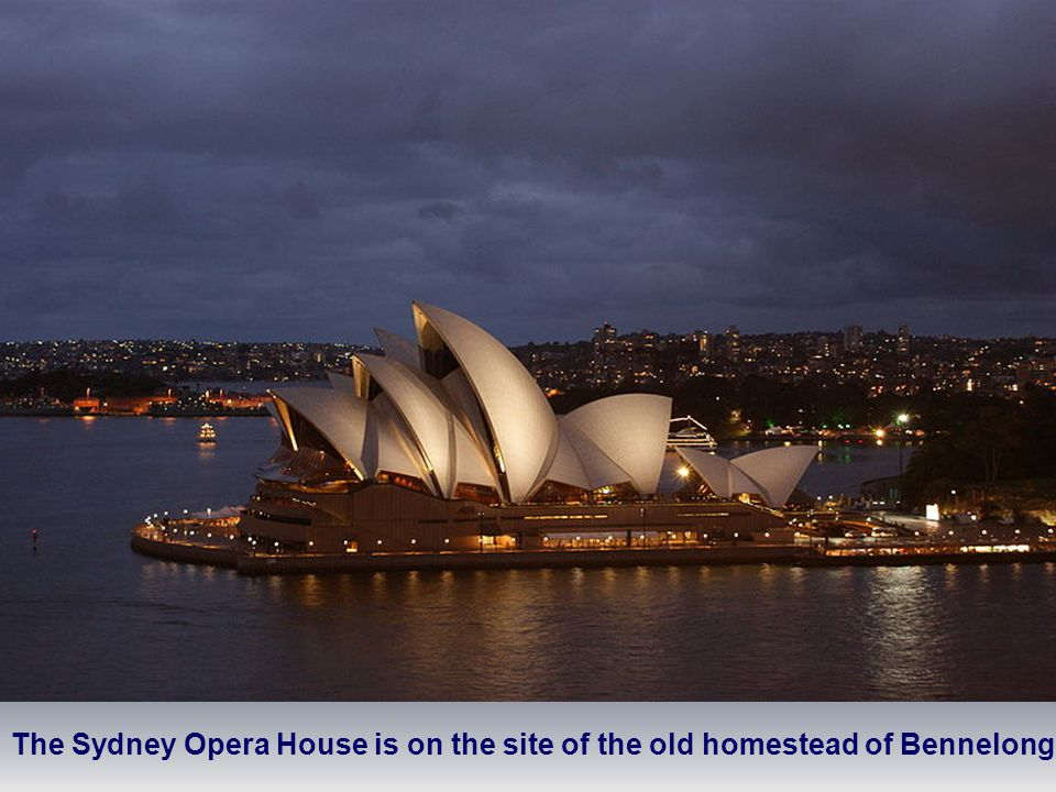 The Sydney Opera House is on the site of the old homestead of Bennelong