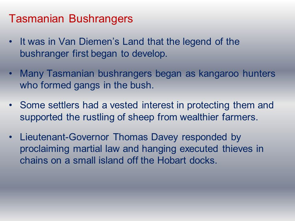 Tasmanian Bushrangers It was in Van Diemen's Land that the legend of the bushranger first began to develop. Many Tasmanian bushrangers began as kangar