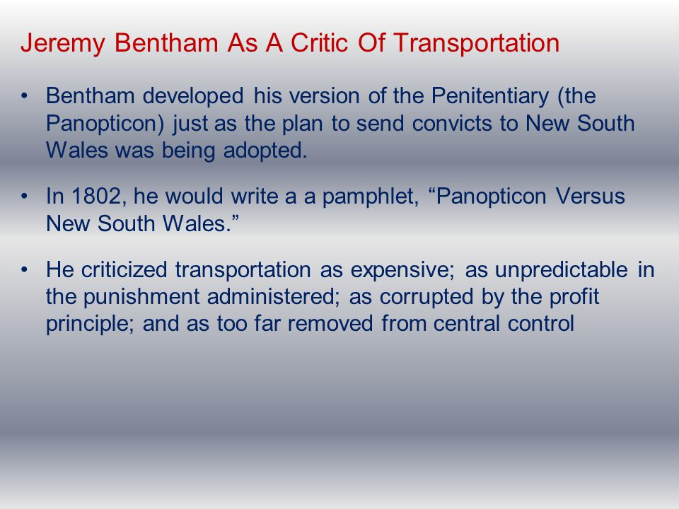 Jeremy Bentham As A Critic Of Transportation Bentham developed his version of the Penitentiary (the Panopticon) just as the plan to send convicts to N