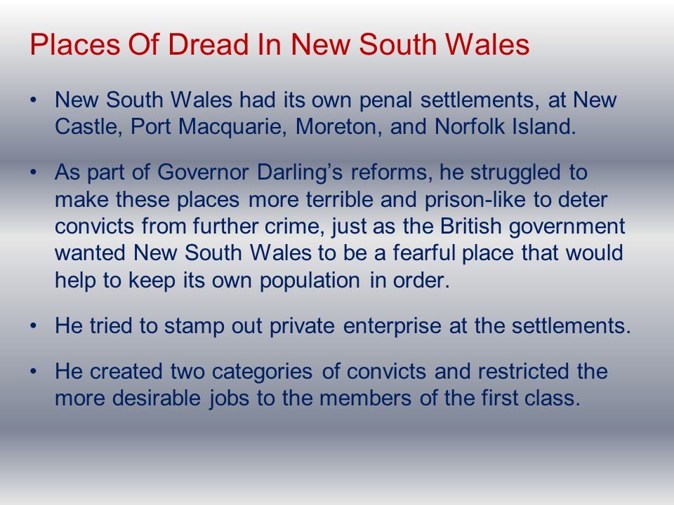 Places Of Dread In New South Wales New South Wales had its own penal settlements, at New Castle, Port Macquarie, Moreton, and Norfolk Island. As part