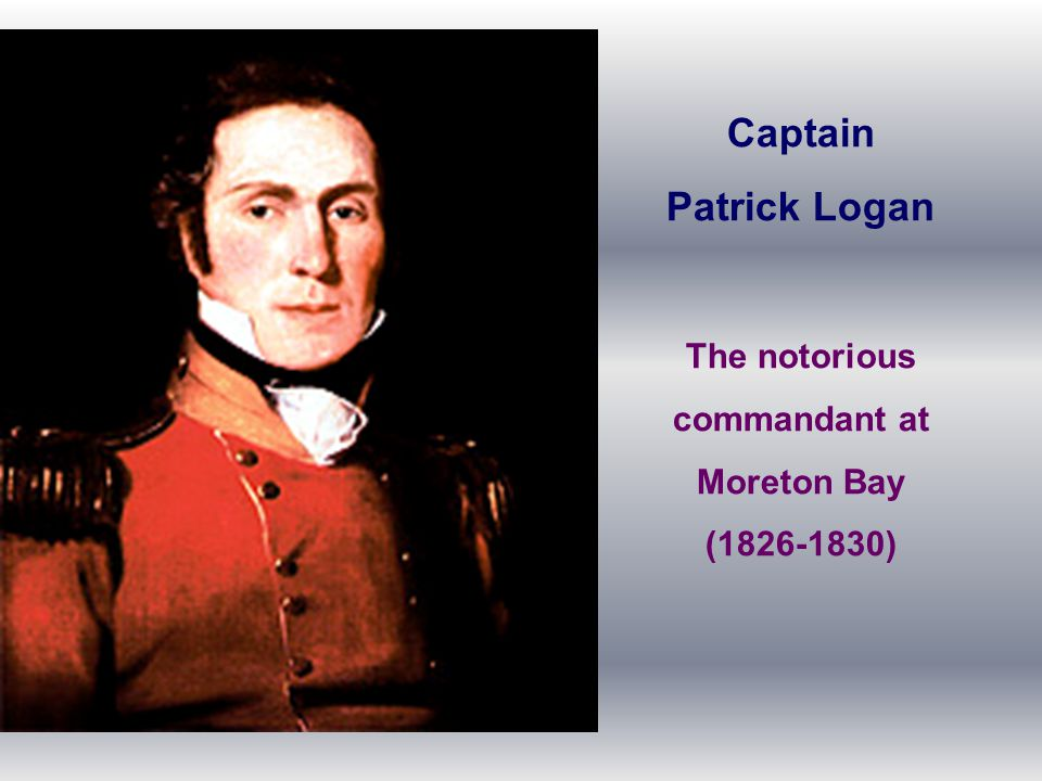 Captain Patrick Logan The notorious commandant at Moreton Bay (1826-1830)