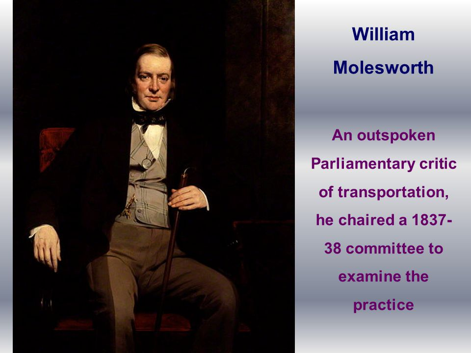 William Molesworth An outspoken Parliamentary critic of transportation, he chaired a 1837- 38 committee to examine the practice