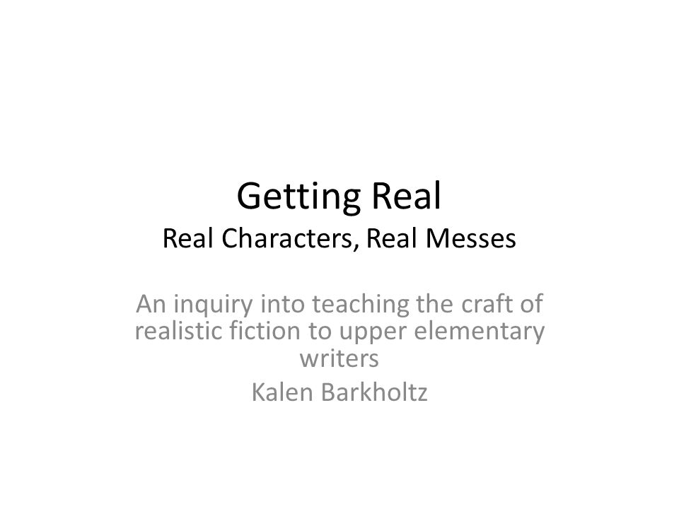 Getting Real Real Characters, Real Messes An inquiry into teaching the craft of realistic fiction to upper elementary writers Kalen Barkholtz