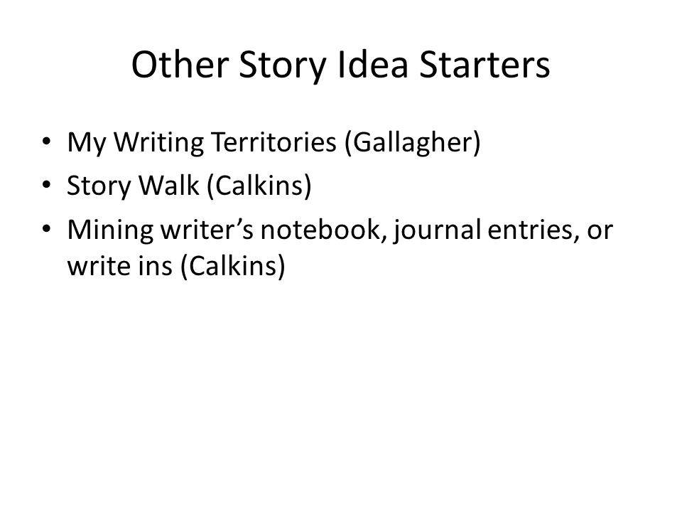 Other Story Idea Starters My Writing Territories (Gallagher) Story Walk (Calkins) Mining writer's notebook, journal entries, or write ins (Calkins)