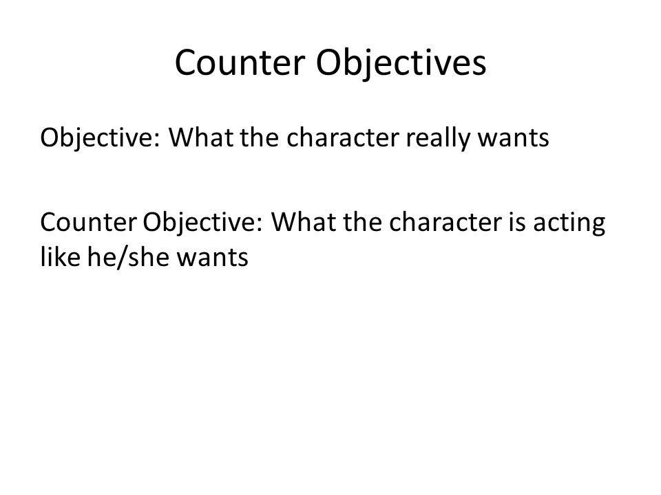 Objective: What the character really wants Counter Objective: What the character is acting like he/she wants