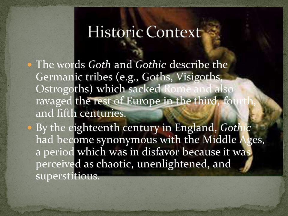 The words Goth and Gothic describe the Germanic tribes (e.g., Goths, Visigoths, Ostrogoths) which sacked Rome and also ravaged the rest of Europe in the third, fourth, and fifth centuries.