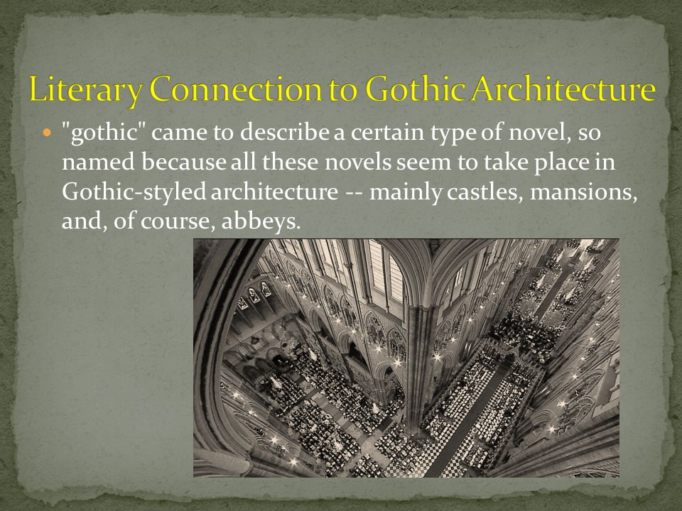 gothic came to describe a certain type of novel, so named because all these novels seem to take place in Gothic-styled architecture -- mainly castles, mansions, and, of course, abbeys.