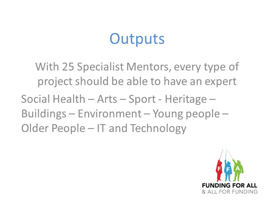 Outputs With 25 Specialist Mentors, every type of project should be able to have an expert Social Health – Arts – Sport - Heritage – Buildings – Envir