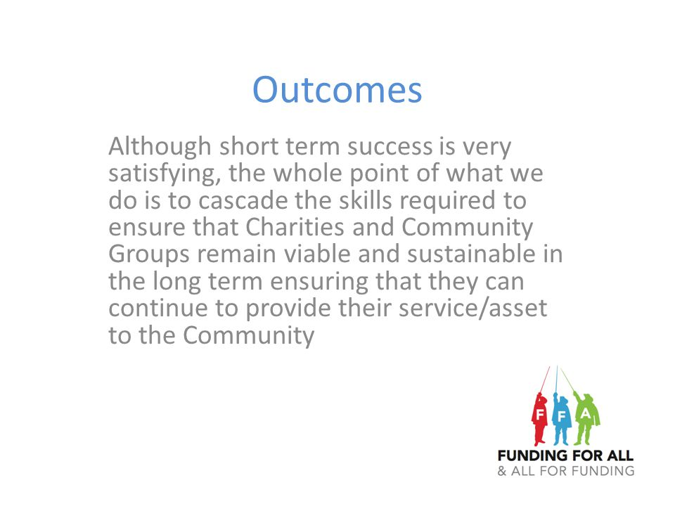 Outcomes Although short term success is very satisfying, the whole point of what we do is to cascade the skills required to ensure that Charities and