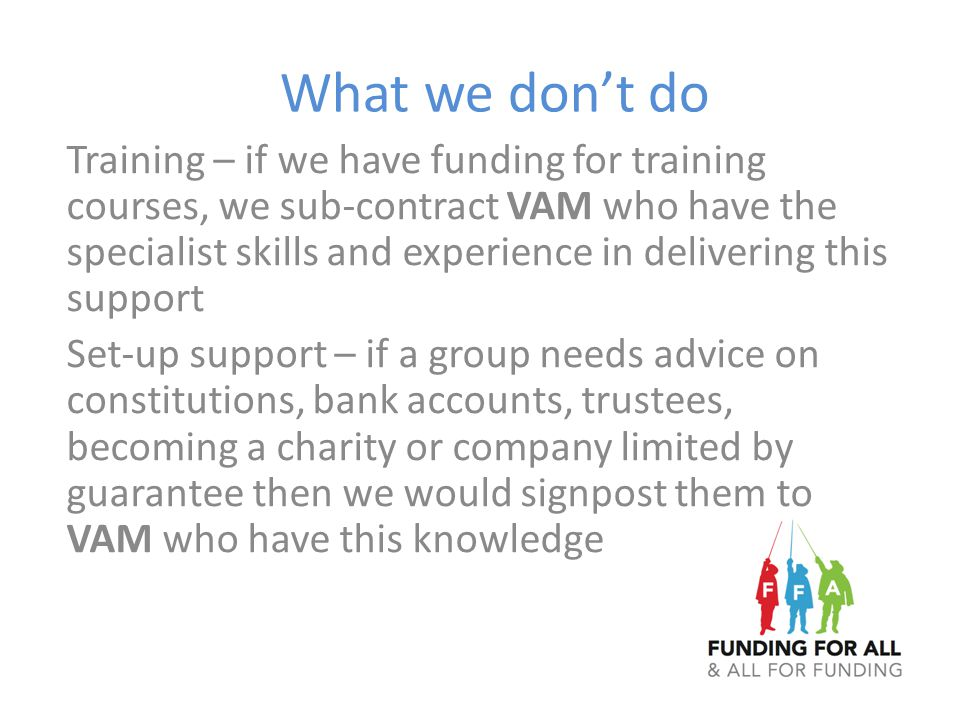 What we don't do Training – if we have funding for training courses, we sub-contract VAM who have the specialist skills and experience in delivering t