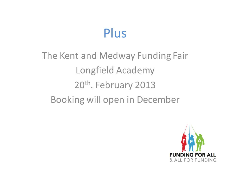 Plus The Kent and Medway Funding Fair Longfield Academy 20 th. February 2013 Booking will open in December
