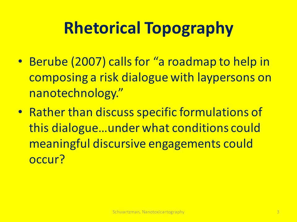 Rhetorical Topography Berube (2007) calls for a roadmap to help in composing a risk dialogue with laypersons on nanotechnology. Rather than discuss specific formulations of this dialogue…under what conditions could meaningful discursive engagements could occur.
