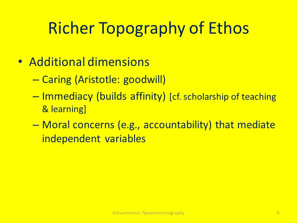 Richer Topography of Ethos Additional dimensions – Caring (Aristotle: goodwill) – Immediacy (builds affinity) [cf. scholarship of teaching & learning]